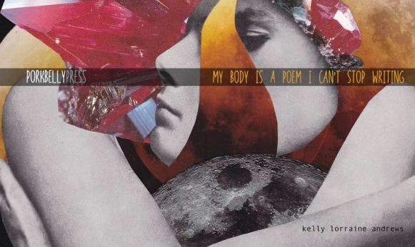 My Body Is a Poem I Can't Stop Writing by Kelly Lorraine Andrews (cover art by : Jessica Earhart)